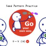 <b>なりきりコース Seed Pattern Practice (14) Go your own way.</b>