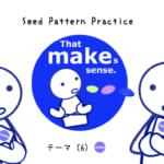 <b>なりきりコース Seed Pattern Practice (6) That makes sense.</b>