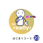 <b>はじまりコース (23) Oh, really?</b>