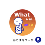 <b>はじまりコース (5) What is it?</b>