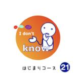 <b>はじまりコース (21) I don't know.</b>
